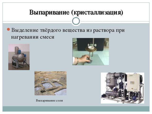 Выпаривание (кристаллизация) Выделение твёрдого вещества из раствора при нагр...