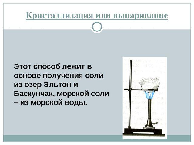 Кристаллизация или выпаривание Этот способ лежит в основе получения соли из о...