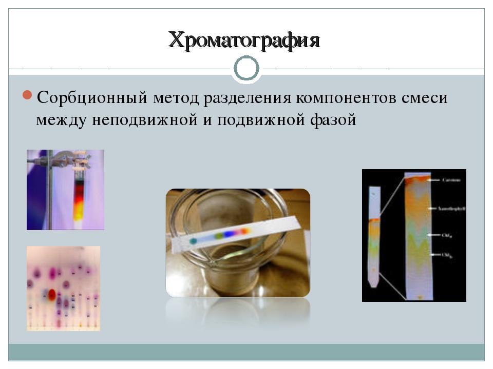 Хроматография Сорбционный метод разделения компонентов смеси между неподвижно...