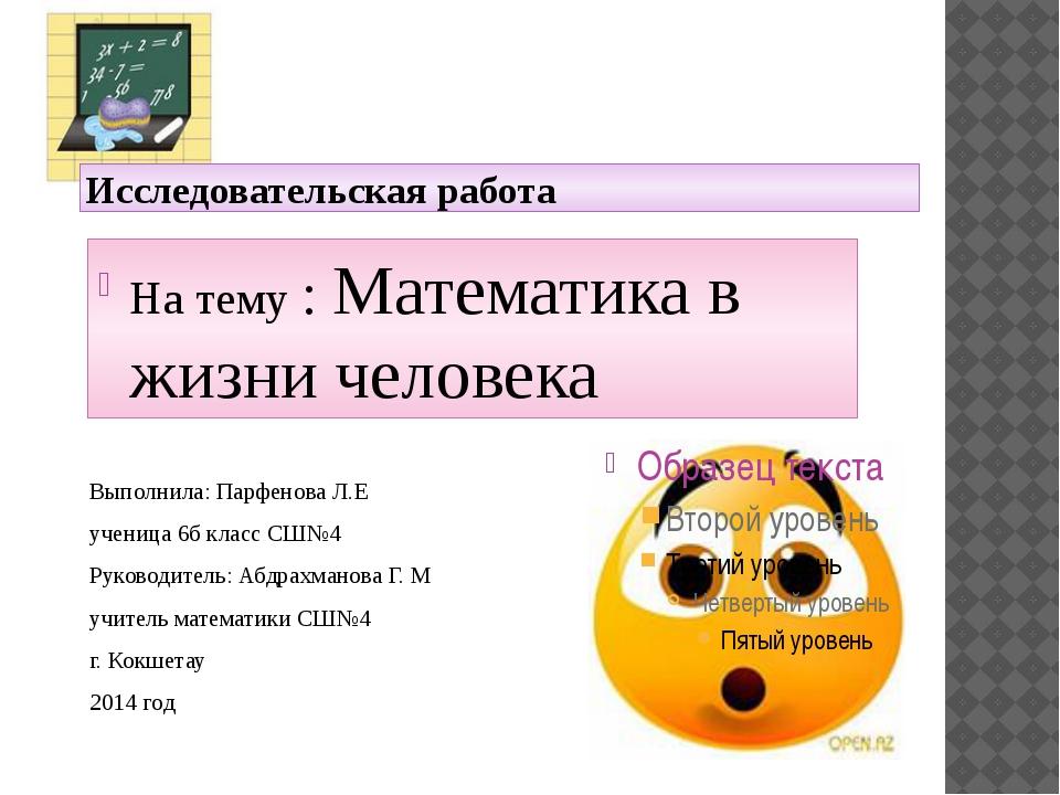 Исследовательская работа На тему : Математика в жизни человека Выполнила: Пар...