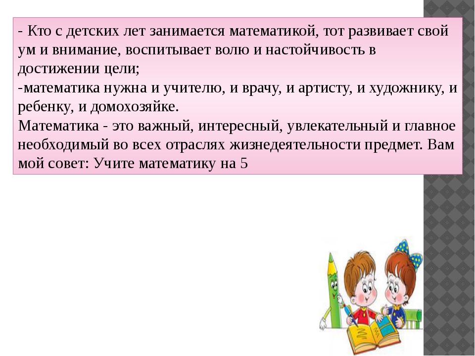 - Кто с детских лет занимается математикой, тот развивает свой ум и внимание,...