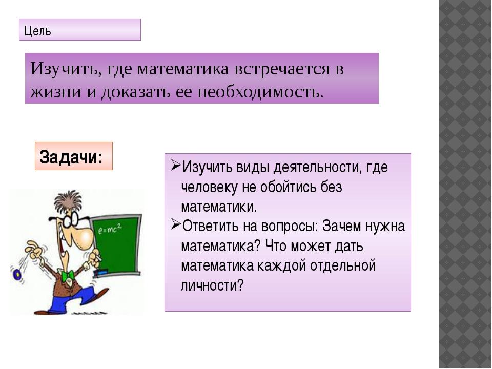 Цель Изучить, где математика встречается в жизни и доказать ее необходимость....