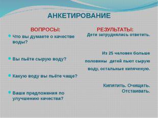 АНКЕТИРОВАНИЕ ВОПРОСЫ: РЕЗУЛЬТАТЫ: Что вы думаете о качестве воды? Вы пьёте с