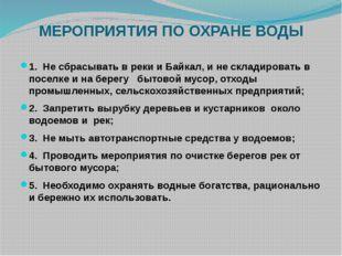 МЕРОПРИЯТИЯ ПО ОХРАНЕ ВОДЫ 1. Не сбрасывать в реки и Байкал, и не складироват