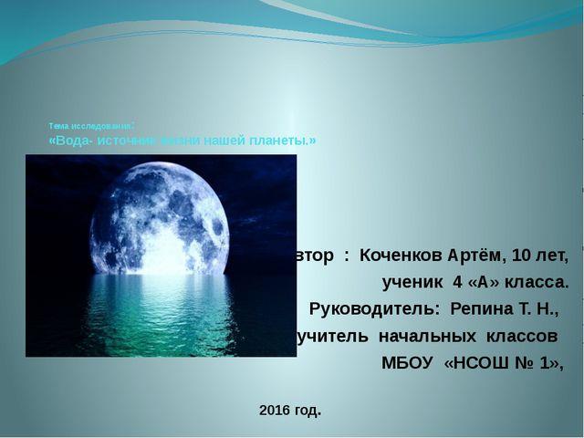 Тема исследования: «Вода- источник жизни нашей планеты.» Автор : Коченков Ар...