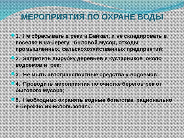 МЕРОПРИЯТИЯ ПО ОХРАНЕ ВОДЫ 1. Не сбрасывать в реки и Байкал, и не складироват...
