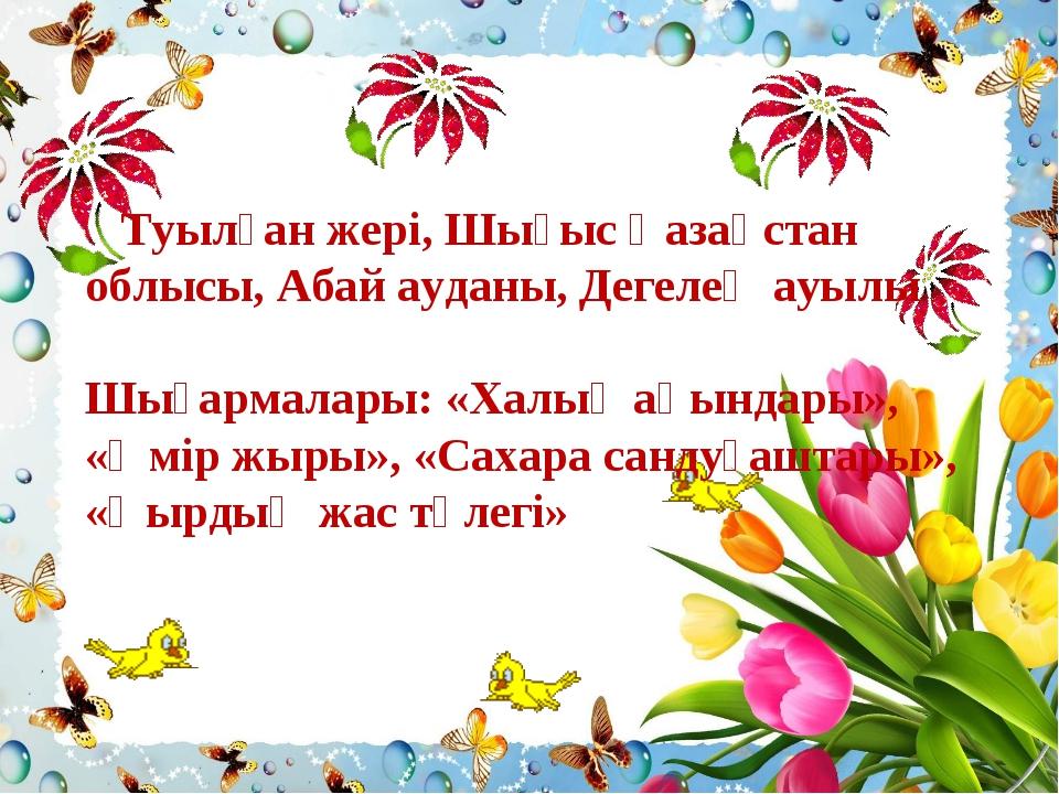 Туылған жері, Шығыс Қазақстан облысы, Абай ауданы, Дегелең ауылы Шығармалары...