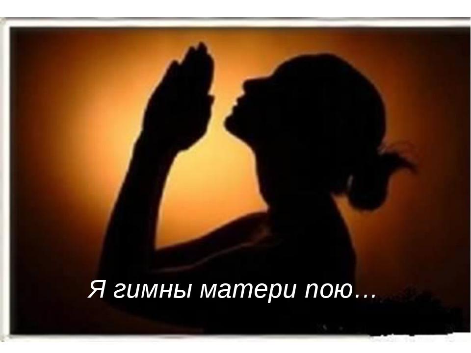 Я гимны матери пою…