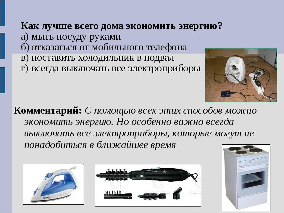Как лучше всего дома экономить энергию? а)мыть посуду руками б)отказаться о...