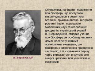 В.І.Вернадський Спираючись на факти і положення про біосферу, що поступово на