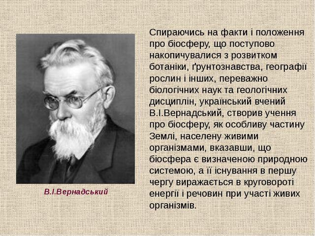 В.І.Вернадський Спираючись на факти і положення про біосферу, що поступово на...