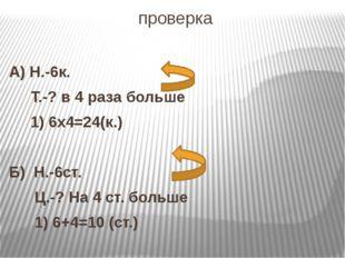 проверка А) Н.-6к. Т.-? в 4 раза больше 1) 6х4=24(к.) Б) Н.-6ст. Ц.-? На 4 ст