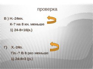 проверка В ) Н.-24кн. К-? на 8 кн. меньше 1) 24-8=16(к.) Г) Х.-24п. Пл.-? В 8