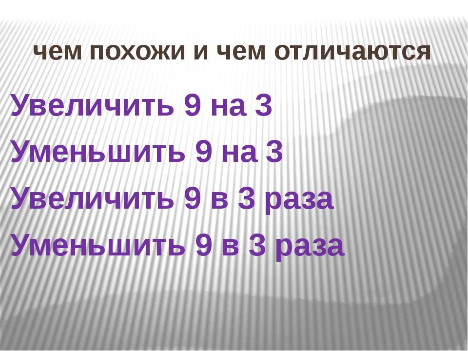 чем похожи и чем отличаются Увеличить 9 на 3 Уменьшить 9 на 3 Увеличить 9 в 3...
