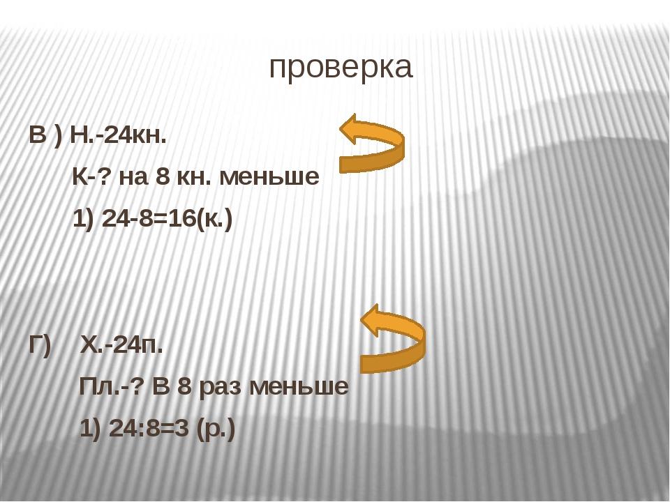 проверка В ) Н.-24кн. К-? на 8 кн. меньше 1) 24-8=16(к.) Г) Х.-24п. Пл.-? В 8...