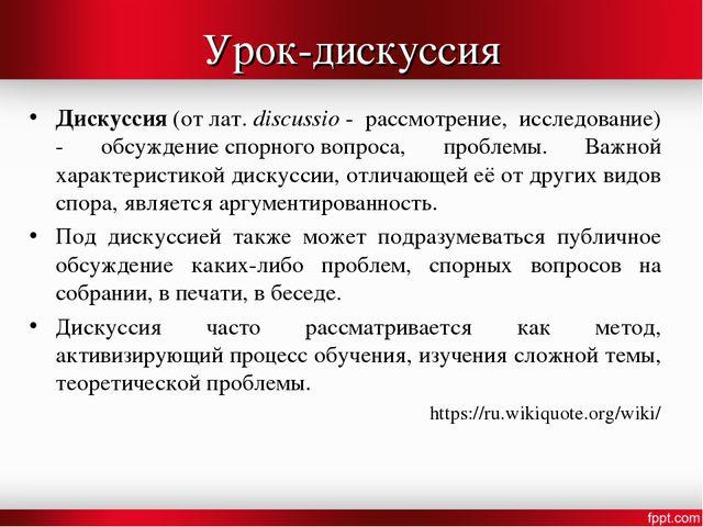 Урок-дискуссия Дискуссия(отлат.discussio- рассмотрение, исследование) - о...