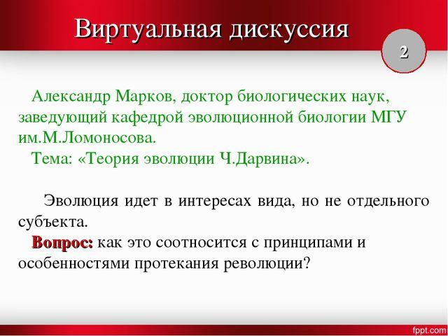 Виртуальная дискуссия Александр Марков, доктор биологических наук, заведующий...