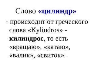 Слово «цилиндр» - происходит от греческого слова «Kylindros» - килиндрос, то