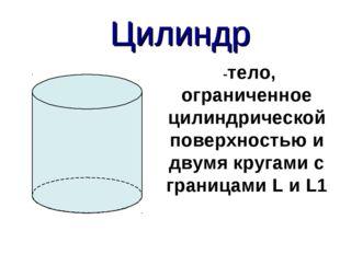 Цилиндр -тело, ограниченное цилиндрической поверхностью и двумя кругами с гр