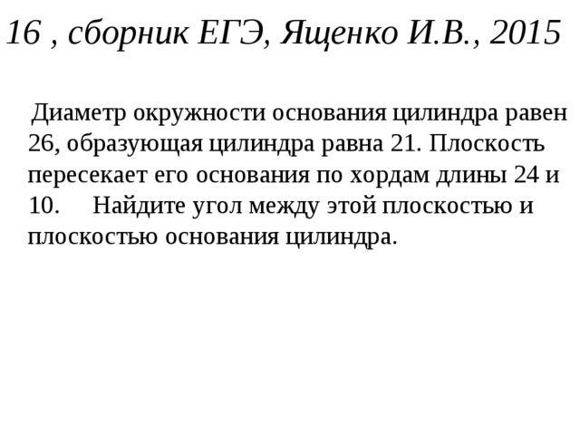 16 , сборник ЕГЭ, Ященко И.В., 2015 Диаметр окружности основания цилиндра рав...