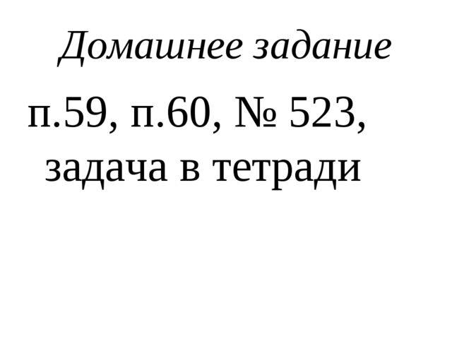 Домашнее задание п.59, п.60, № 523, задача в тетради