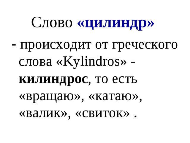 Слово «цилиндр» - происходит от греческого слова «Kylindros» - килиндрос, то...