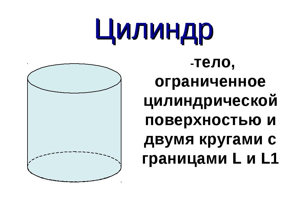 Цилиндр -тело, ограниченное цилиндрической поверхностью и двумя кругами с гр...