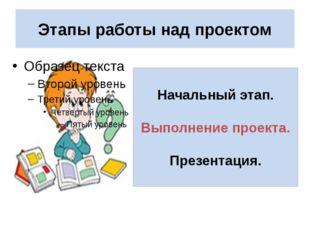 Этапы работы над проектом Начальный этап. Выполнение проекта. Презентация.