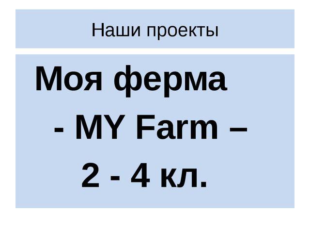 Наши проекты Моя ферма  - MY Farm – 2 - 4 кл.