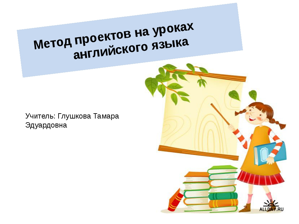 Метод проектов на уроках английского языка Учитель: Глушкова Тамара Эдуардовна