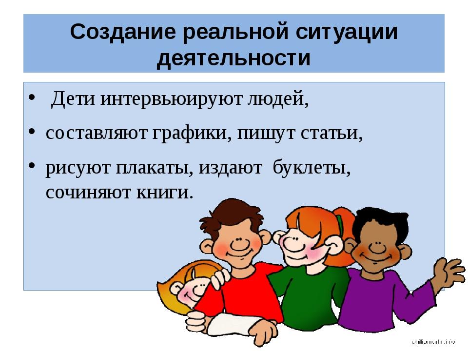 Создание реальной ситуации деятельности Дети интервьюируют людей, составляют...