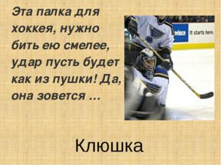 Эта палка для хоккея, нужно бить ею смелее, удар пусть будет как из пушки! Да