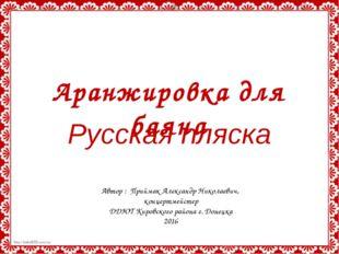 Русская пляска Аранжировка для баяна Автор : Приймак Александр Николаевич, ко