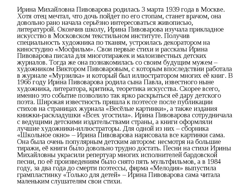Ирина Михайловна Пивоварова родилась 3 марта 1939 года в Москве. Хотя отец ме...