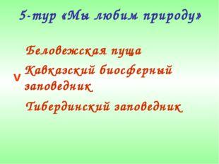 5-тур «Мы любим природу» Беловежская пуща Кавказский биосферный заповедник Ти