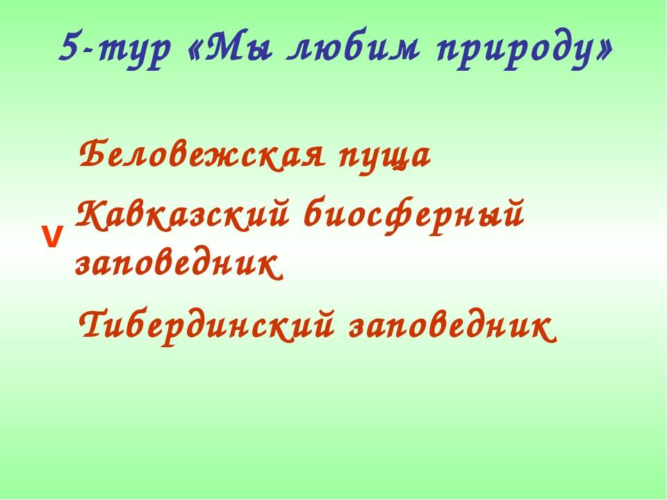 5-тур «Мы любим природу» Беловежская пуща Кавказский биосферный заповедник Ти...