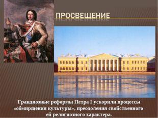Грандиозные реформы Петра I ускорили процессы «обмирщения культуры», преодоле