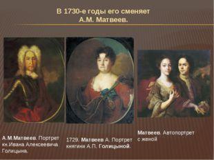В 1730-е годы его сменяет А.М. Матвеев. А.М.Матвеев. Портрет кн.Ивана Алексее