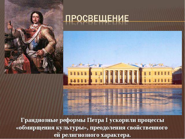 Грандиозные реформы Петра I ускорили процессы «обмирщения культуры», преодоле...