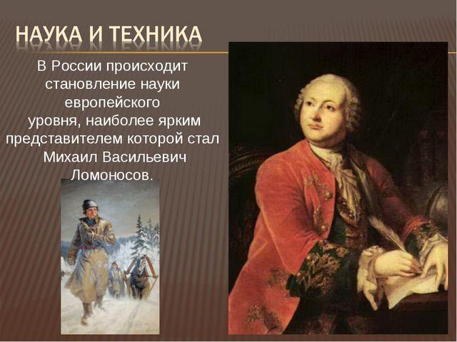 В России происходит становление науки европейского уровня, наиболее ярким пре...