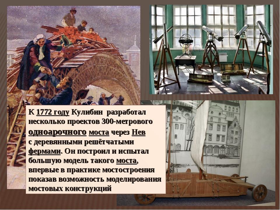 К 1772году Кулибин разработал несколько проектов 300-метрового одноарочного...