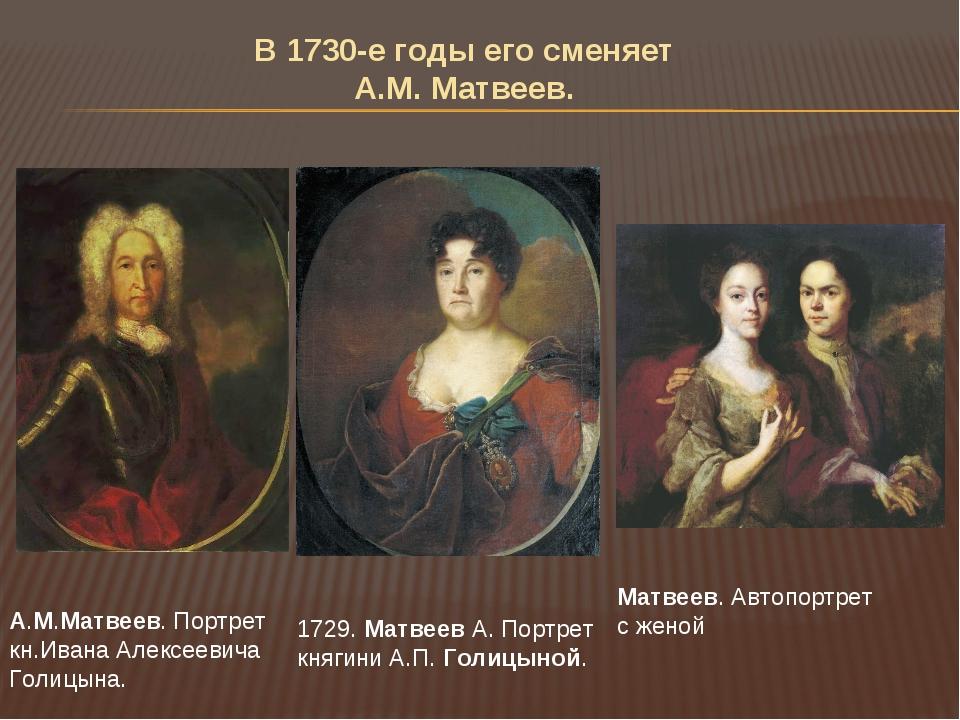 В 1730-е годы его сменяет А.М. Матвеев. А.М.Матвеев. Портрет кн.Ивана Алексее...