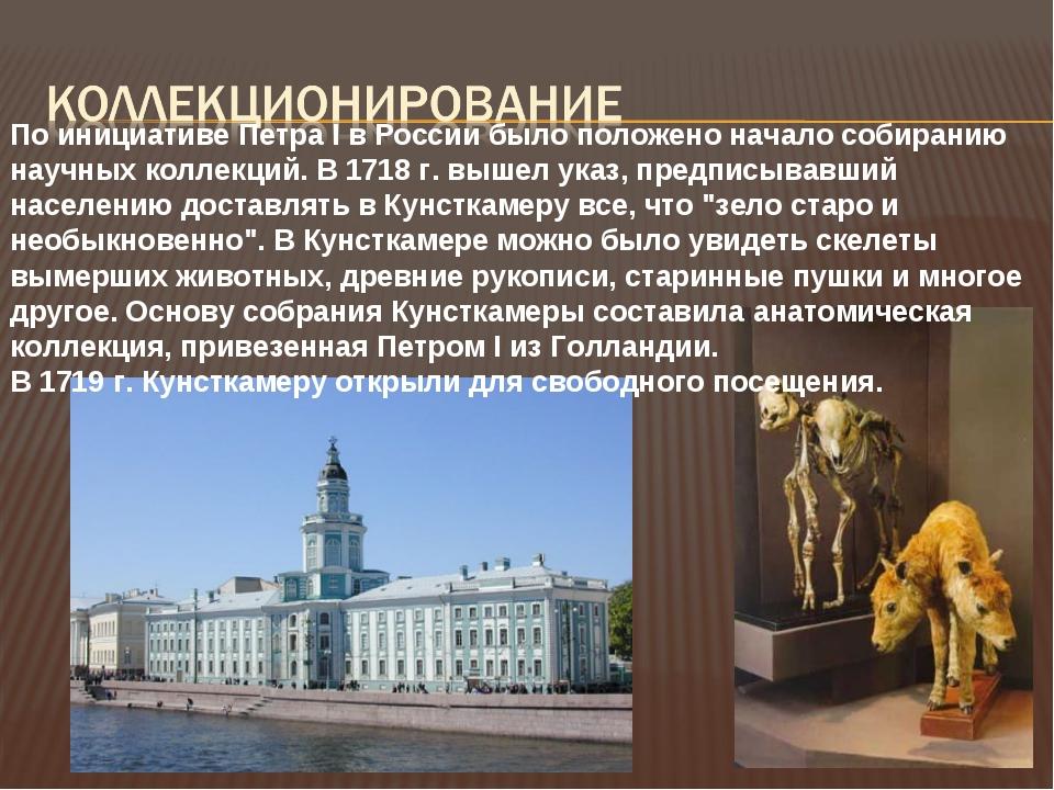 По инициативе Петра I в России было положено начало собиранию научных коллекц...