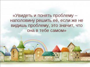 «Увидеть и понять проблему – наполовину решить её, если же не видишь проблем