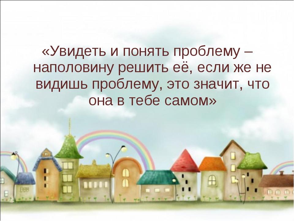 «Увидеть и понять проблему – наполовину решить её, если же не видишь проблем...