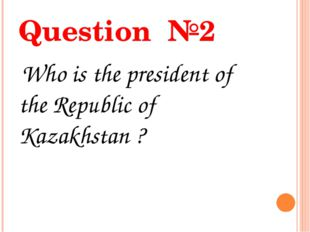 Question №2 Who is the president of the Republic of Kazakhstan ?