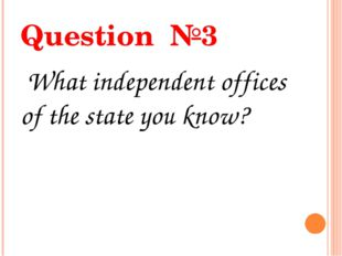 Question №3 What independent offices of the state you know?
