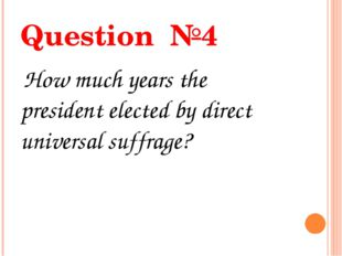 Question №4 How much years the president elected by direct universal suffrage?