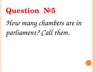 Question №5 How many chambers are in parliament? Call them.