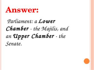 Answer: Parliament: a Lower Chamber - the Majilis, and an Upper Chamber - the
